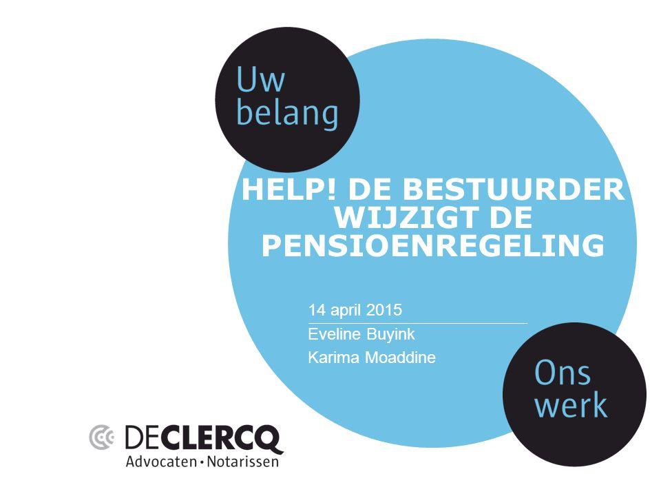 HELP! DE BESTUURDER WIJZIGT DE PENSIOENREGELING 14 april 2015 Eveline Buyink Karima Moaddine