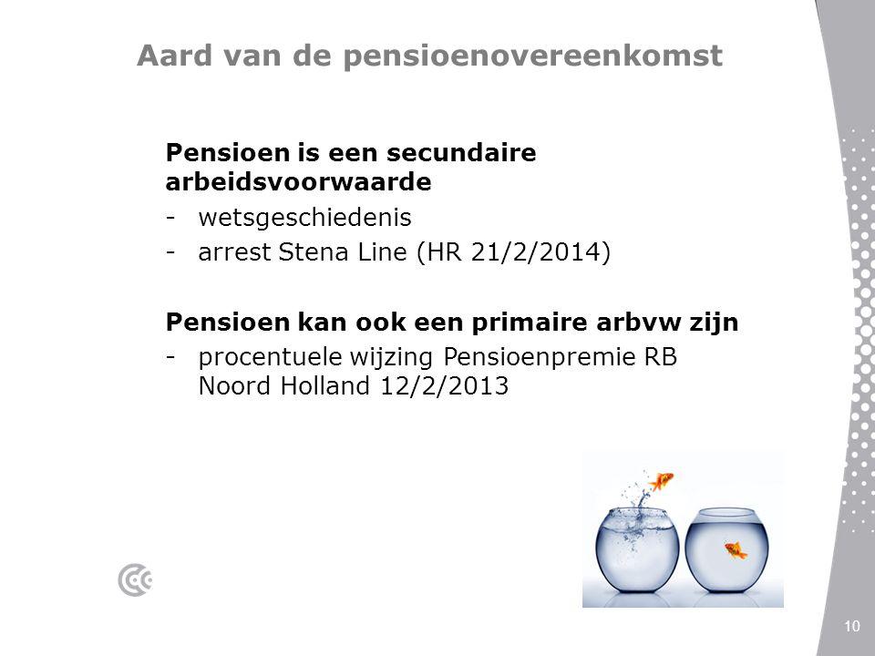 Aard van de pensioenovereenkomst Pensioen is een secundaire arbeidsvoorwaarde -wetsgeschiedenis -arrest Stena Line (HR 21/2/2014) Pensioen kan ook een
