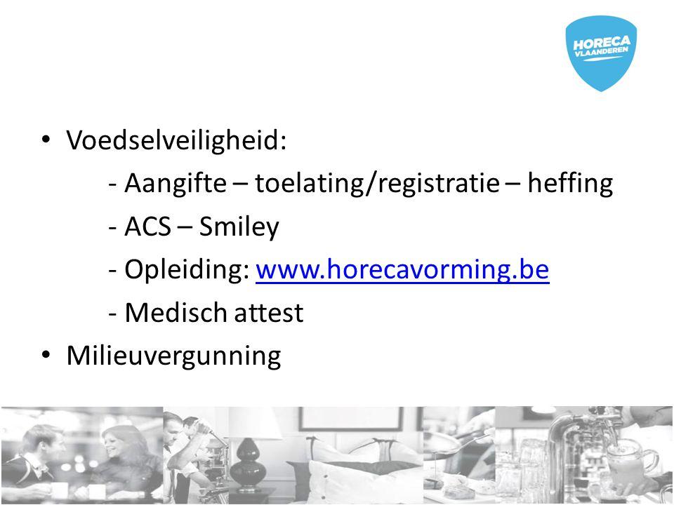 Voedselveiligheid: - Aangifte – toelating/registratie – heffing - ACS – Smiley - Opleiding: www.horecavorming.bewww.horecavorming.be - Medisch attest Milieuvergunning