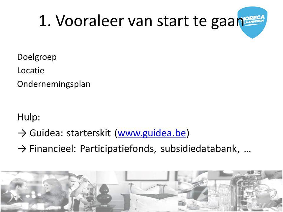 1. Vooraleer van start te gaan Doelgroep Locatie Ondernemingsplan Hulp: → Guidea: starterskit (www.guidea.be)www.guidea.be → Financieel: Participatief