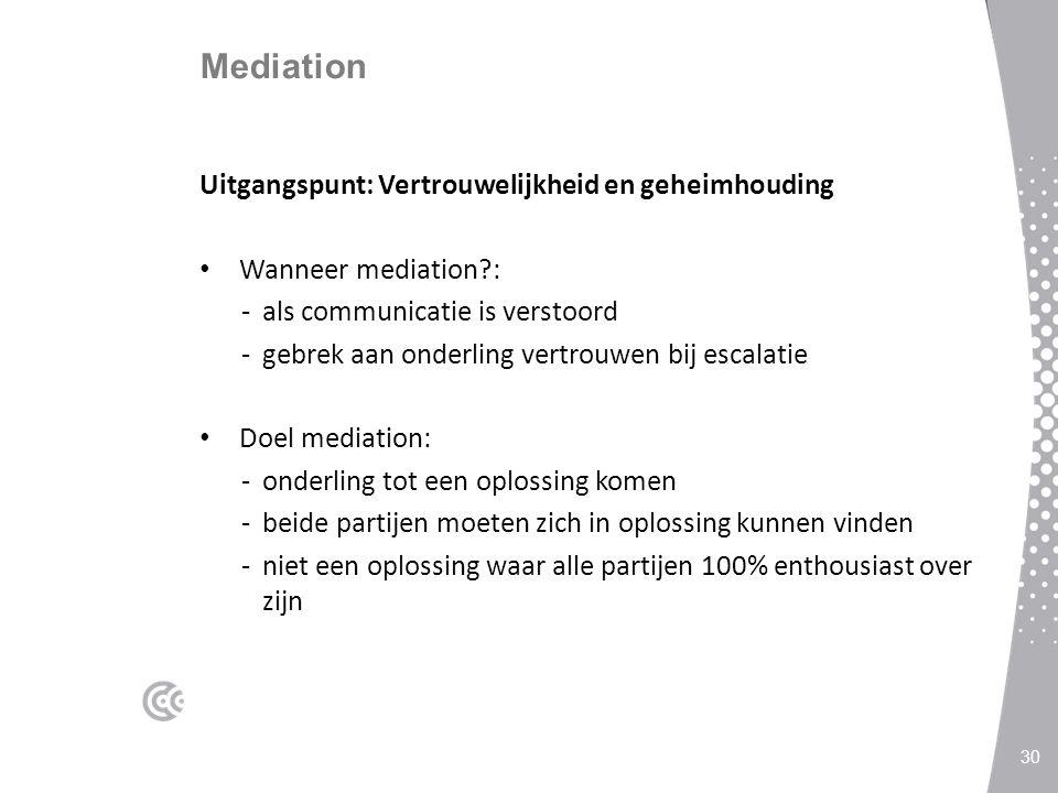 Mediation Uitgangspunt: Vertrouwelijkheid en geheimhouding Wanneer mediation?: -als communicatie is verstoord -gebrek aan onderling vertrouwen bij escalatie Doel mediation: -onderling tot een oplossing komen -beide partijen moeten zich in oplossing kunnen vinden -niet een oplossing waar alle partijen 100% enthousiast over zijn 30