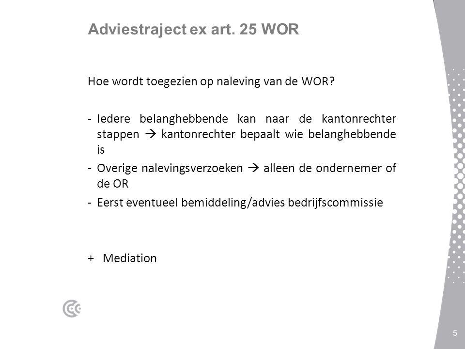 Adviestraject ex art. 25 WOR Hoe wordt toegezien op naleving van de WOR? -Iedere belanghebbende kan naar de kantonrechter stappen  kantonrechter bepa