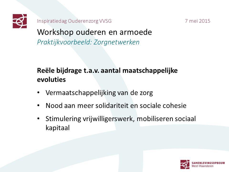 Inspiratiedag Ouderenzorg VVSG 7 mei 2015 Workshop ouderen en armoede Praktijkvoorbeeld: Zorgnetwerken Reële bijdrage t.a.v. aantal maatschappelijke e