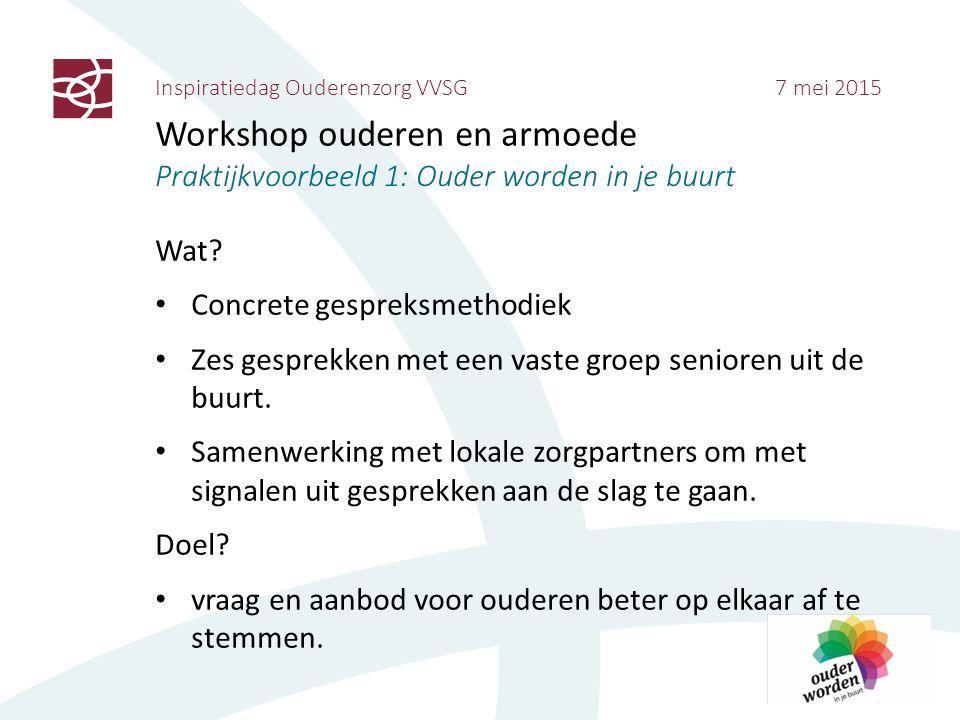 Inspiratiedag Ouderenzorg VVSG 7 mei 2015 Workshop ouderen en armoede Praktijkvoorbeeld 1: Ouder worden in je buurt Wat? Concrete gespreksmethodiek Ze