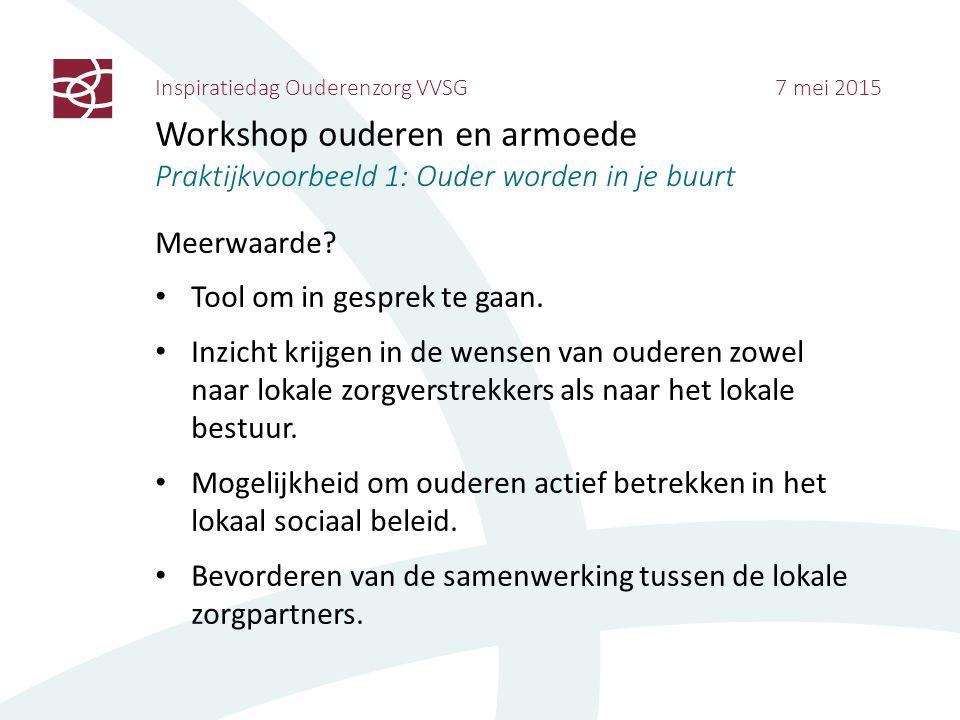 Inspiratiedag Ouderenzorg VVSG 7 mei 2015 Workshop ouderen en armoede Praktijkvoorbeeld 1: Ouder worden in je buurt Meerwaarde? Tool om in gesprek te