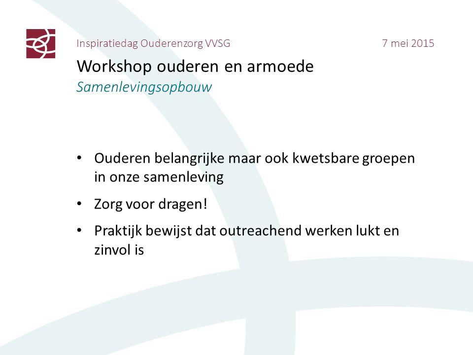 Inspiratiedag Ouderenzorg VVSG 7 mei 2015 Workshop ouderen en armoede Samenlevingsopbouw Ouderen belangrijke maar ook kwetsbare groepen in onze samenl