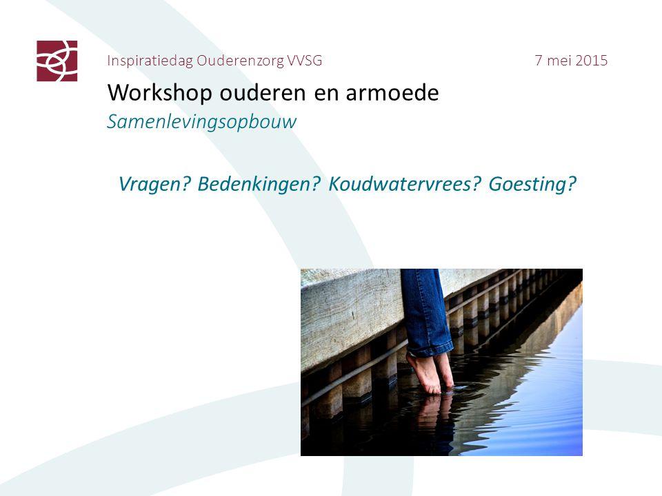Inspiratiedag Ouderenzorg VVSG 7 mei 2015 Workshop ouderen en armoede Samenlevingsopbouw Vragen? Bedenkingen? Koudwatervrees? Goesting?