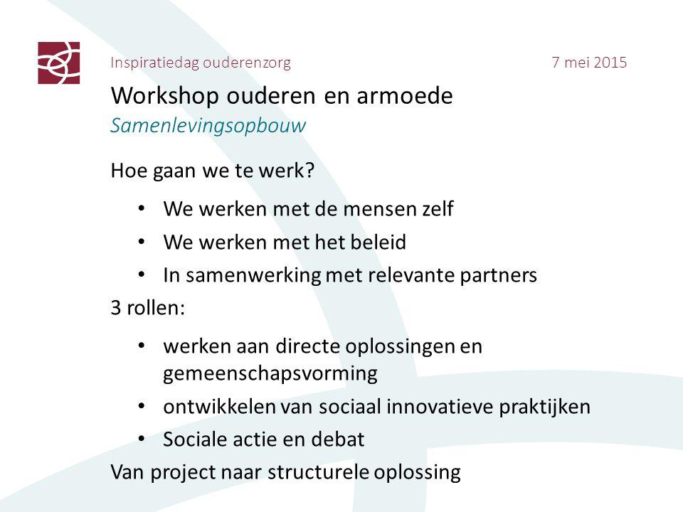 Inspiratiedag ouderenzorg 7 mei 2015 Workshop ouderen en armoede Samenlevingsopbouw Hoe gaan we te werk? We werken met de mensen zelf We werken met he