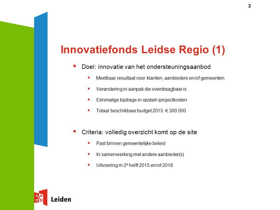 Innovatiefonds Leidse Regio (1)  Doel: innovatie van het ondersteuningsaanbod  Meetbaar resultaat voor klanten, aanbieders en/of gemeenten  Verandering in aanpak die overdraagbaar is  Eénmalige bijdrage in opstart-/projectkosten  Totaal beschikbaar budget 2015: € 300.000  Criteria: volledig overzicht komt op de site  Past binnen gemeentelijke beleid  In samenwerking met andere aanbieder(s)  Uitvoering in 2 e helft 2015 en/of 2016 3