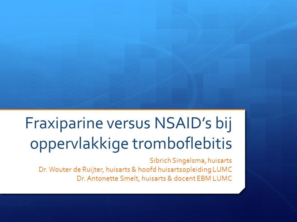 Fraxiparine versus NSAID's bij oppervlakkige tromboflebitis Sibrich Singelsma, huisarts Dr. Wouter de Ruijter, huisarts & hoofd huisartsopleiding LUMC