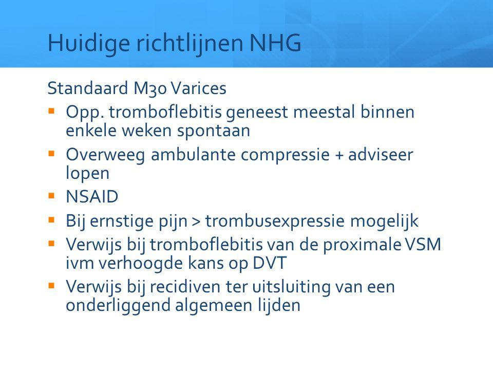 Huidige richtlijnen NHG Standaard M30 Varices  Opp. tromboflebitis geneest meestal binnen enkele weken spontaan  Overweeg ambulante compressie + adv
