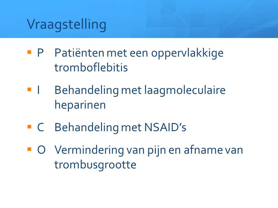 Vraagstelling  PPatiënten met een oppervlakkige tromboflebitis  IBehandeling met laagmoleculaire heparinen  CBehandeling met NSAID's  OVerminderin