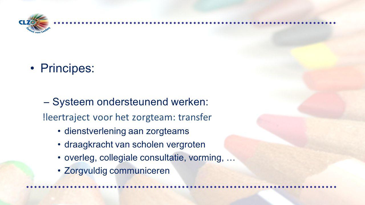 Principes: –Systeem ondersteunend werken: !leertraject voor het zorgteam: transfer dienstverlening aan zorgteams draagkracht van scholen vergroten overleg, collegiale consultatie, vorming, … Zorgvuldig communiceren