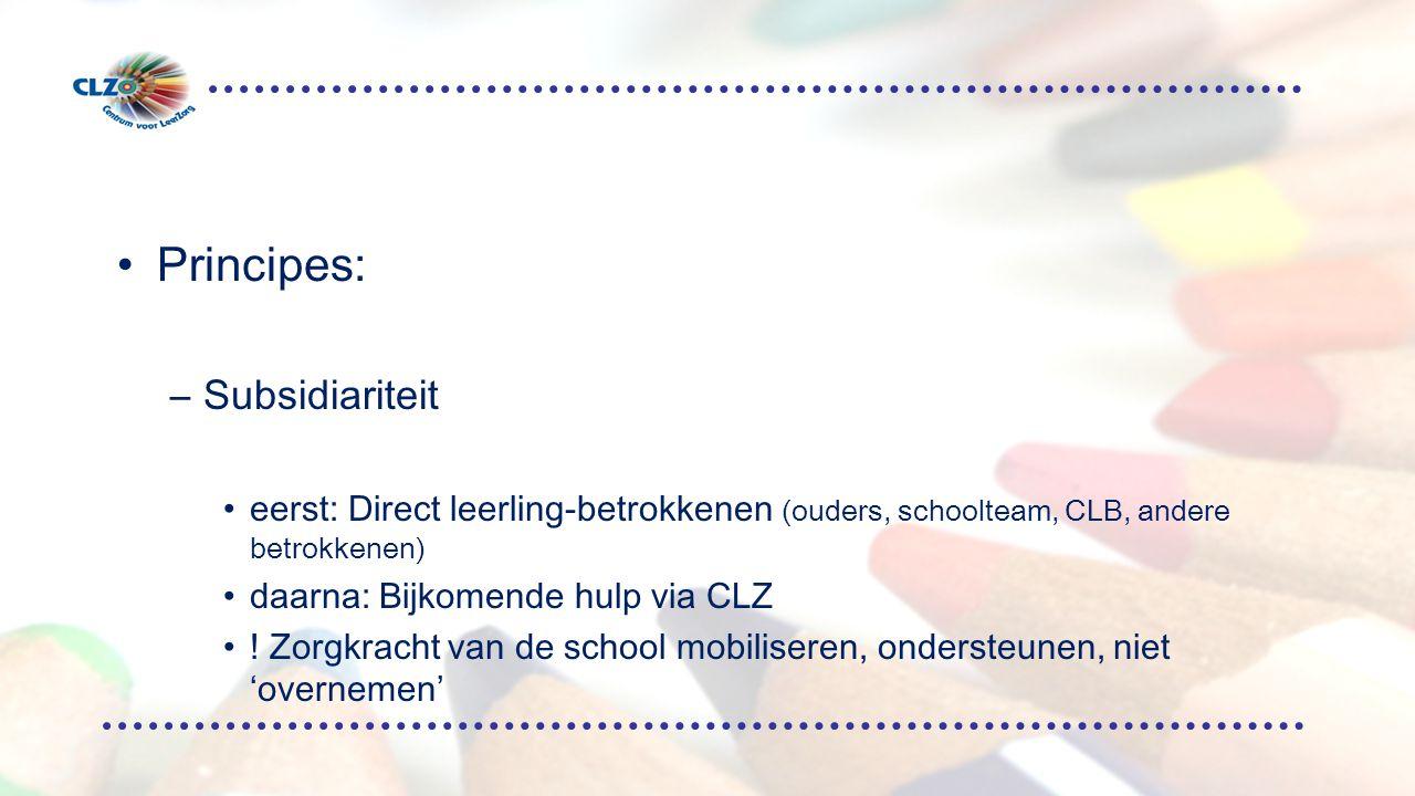 Principes: –Subsidiariteit eerst: Direct leerling-betrokkenen (ouders, schoolteam, CLB, andere betrokkenen) daarna: Bijkomende hulp via CLZ .