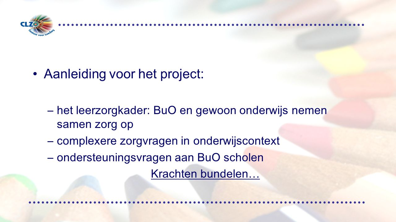 Aanleiding voor het project: –het leerzorgkader: BuO en gewoon onderwijs nemen samen zorg op –complexere zorgvragen in onderwijscontext –ondersteuningsvragen aan BuO scholen Krachten bundelen…