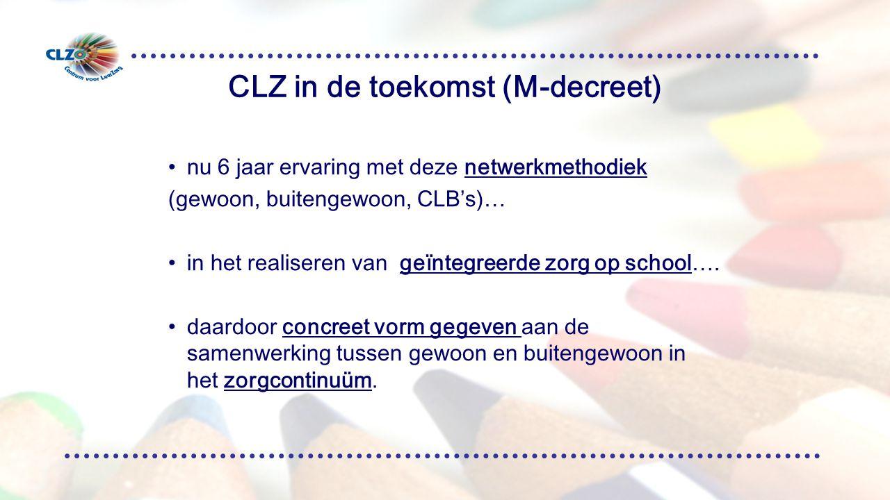 CLZ in de toekomst (M-decreet) nu 6 jaar ervaring met deze netwerkmethodiek (gewoon, buitengewoon, CLB's)… in het realiseren van geïntegreerde zorg op school….