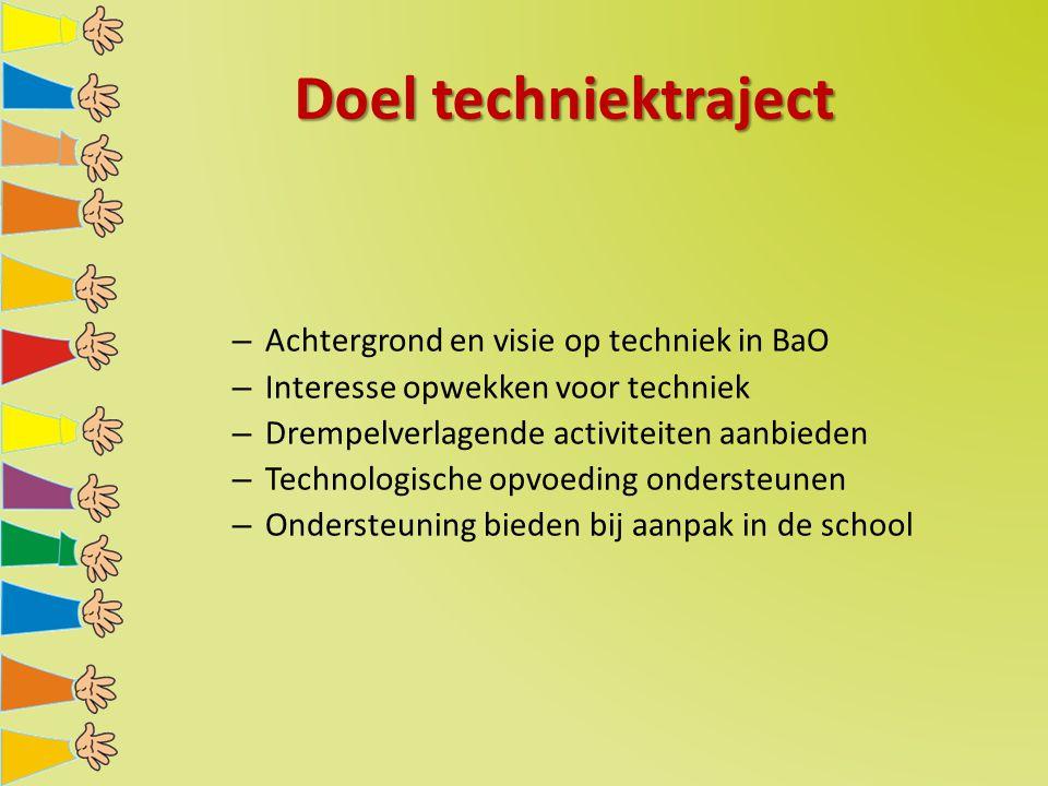 Doel techniektraject – Achtergrond en visie op techniek in BaO – Interesse opwekken voor techniek – Drempelverlagende activiteiten aanbieden – Technologische opvoeding ondersteunen – Ondersteuning bieden bij aanpak in de school