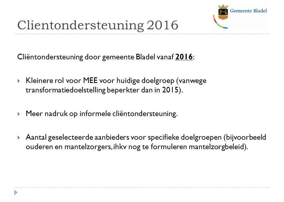 Clientondersteuning 2016 Cliëntondersteuning door gemeente Bladel vanaf 2016:  Kleinere rol voor MEE voor huidige doelgroep (vanwege transformatiedoelstelling beperkter dan in 2015).