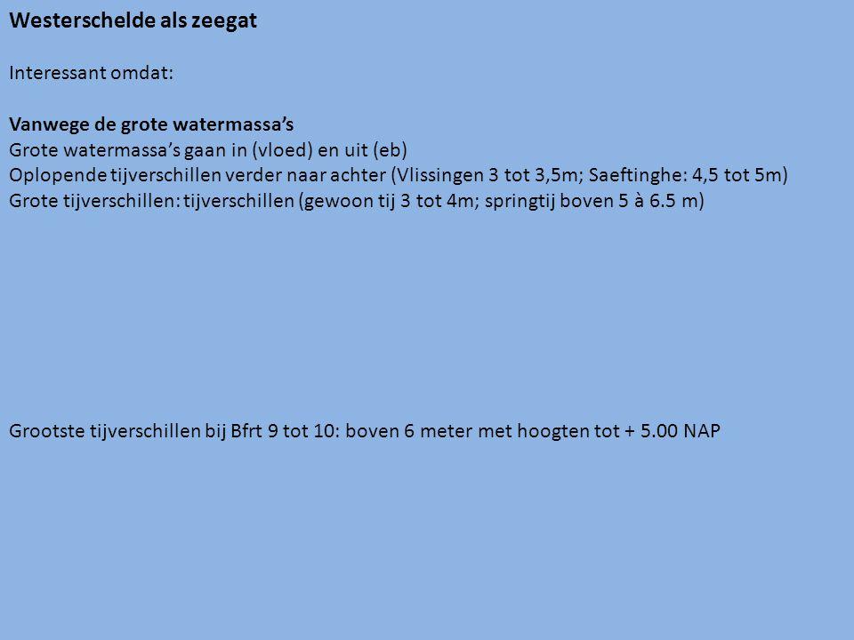 Westerschelde als zeegat Interessant omdat: Vanwege de grote watermassa's Grote watermassa's gaan in (vloed) en uit (eb) Oplopende tijverschillen verder naar achter (Vlissingen 3 tot 3,5m; Saeftinghe: 4,5 tot 5m) Grote tijverschillen: tijverschillen (gewoon tij 3 tot 4m; springtij boven 5 à 6.5 m) Grootste tijverschillen bij Bfrt 9 tot 10: boven 6 meter met hoogten tot + 5.00 NAP