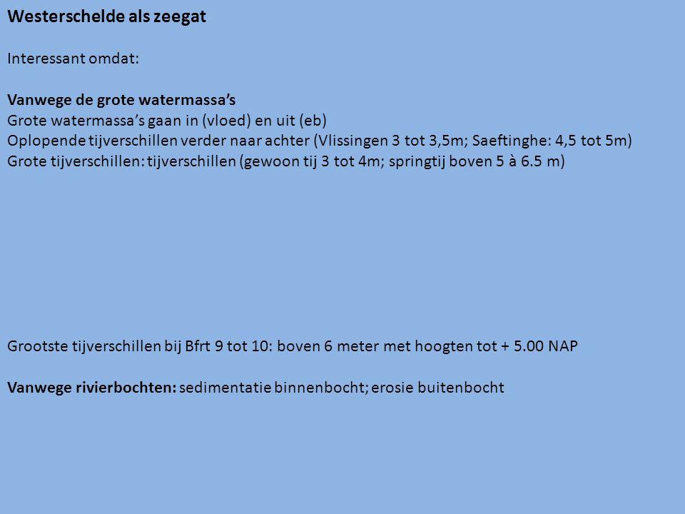 Westerschelde als zeegat Interessant omdat: Vanwege de grote watermassa's Grote watermassa's gaan in (vloed) en uit (eb) Oplopende tijverschillen verder naar achter (Vlissingen 3 tot 3,5m; Saeftinghe: 4,5 tot 5m) Grote tijverschillen: tijverschillen (gewoon tij 3 tot 4m; springtij boven 5 à 6.5 m) Grootste tijverschillen bij Bfrt 9 tot 10: boven 6 meter met hoogten tot + 5.00 NAP Vanwege rivierbochten: sedimentatie binnenbocht; erosie buitenbocht