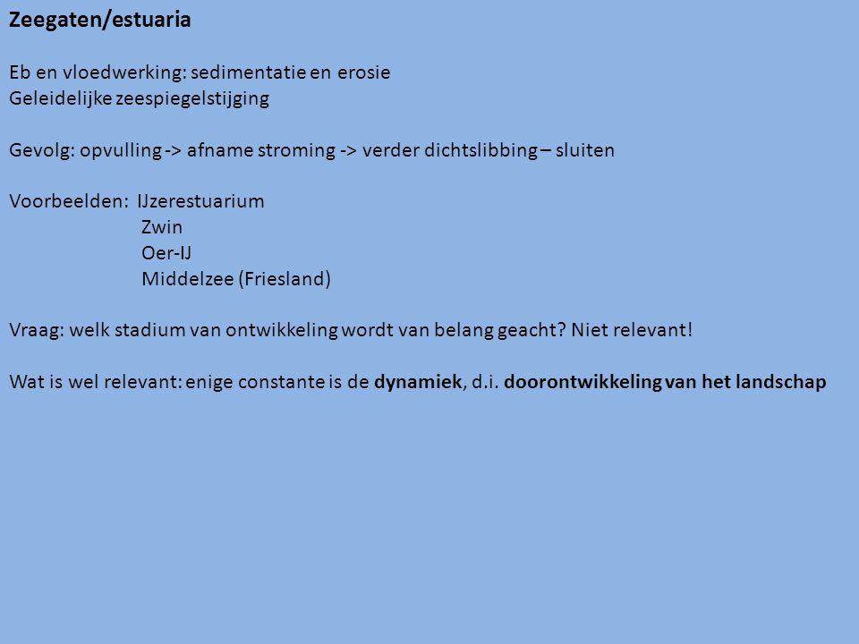 Zeegaten/estuaria Eb en vloedwerking: sedimentatie en erosie Geleidelijke zeespiegelstijging Gevolg: opvulling -> afname stroming -> verder dichtslibbing – sluiten Voorbeelden: IJzerestuarium Zwin Oer-IJ Middelzee (Friesland) Vraag: welk stadium van ontwikkeling wordt van belang geacht.