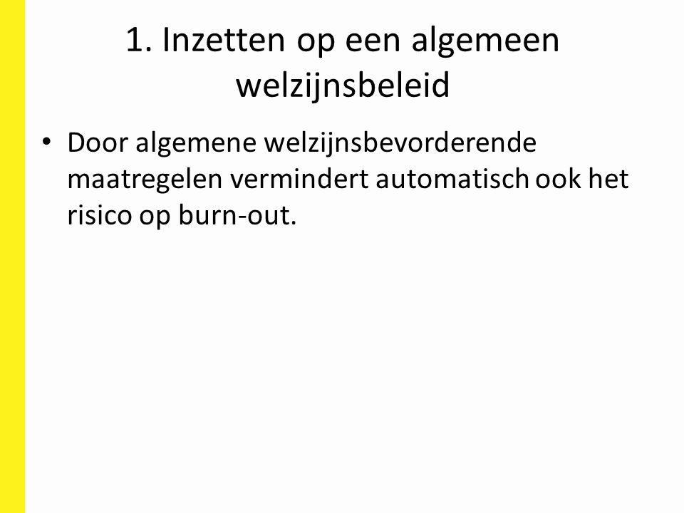 1. Inzetten op een algemeen welzijnsbeleid Door algemene welzijnsbevorderende maatregelen vermindert automatisch ook het risico op burn-out.