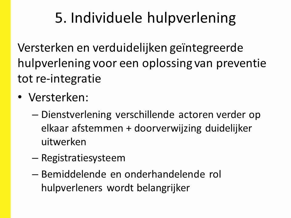 5. Individuele hulpverlening Versterken en verduidelijken geïntegreerde hulpverlening voor een oplossing van preventie tot re-integratie Versterken: –