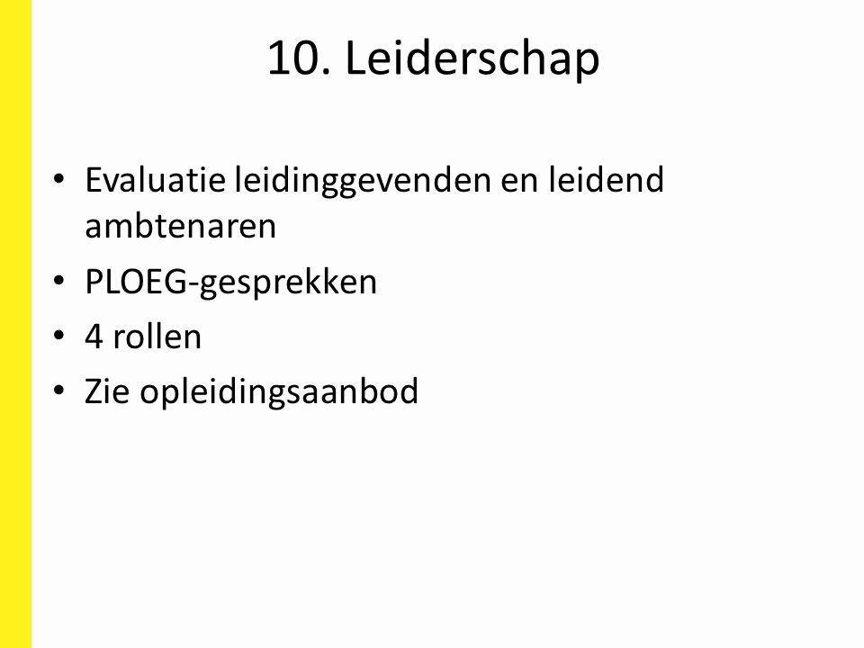 10. Leiderschap Evaluatie leidinggevenden en leidend ambtenaren PLOEG-gesprekken 4 rollen Zie opleidingsaanbod