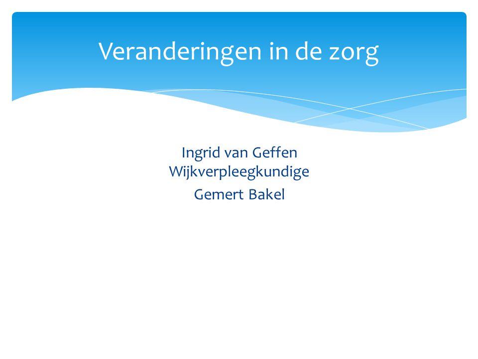Ingrid van Geffen Wijkverpleegkundige Gemert Bakel Veranderingen in de zorg