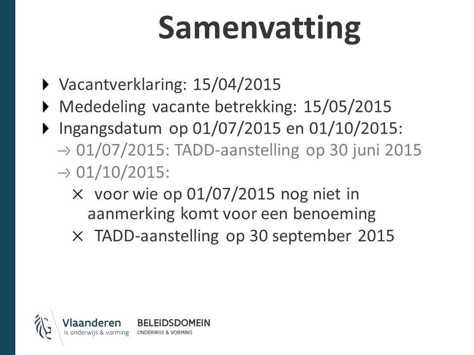 Samenvatting Vacantverklaring: 15/04/2015 Mededeling vacante betrekking: 15/05/2015 Ingangsdatum op 01/07/2015 en 01/10/2015: 01/07/2015: TADD-aanstelling op 30 juni 2015 01/10/2015: voor wie op 01/07/2015 nog niet in aanmerking komt voor een benoeming TADD-aanstelling op 30 september 2015