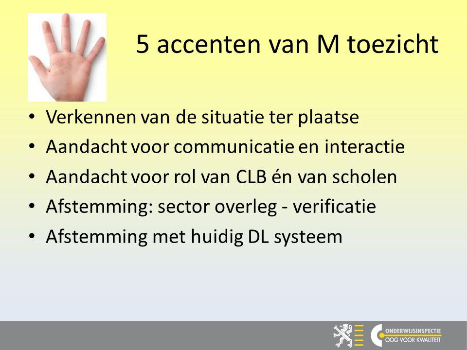 5 accenten van M toezicht Verkennen van de situatie ter plaatse Aandacht voor communicatie en interactie Aandacht voor rol van CLB én van scholen Afstemming: sector overleg - verificatie Afstemming met huidig DL systeem