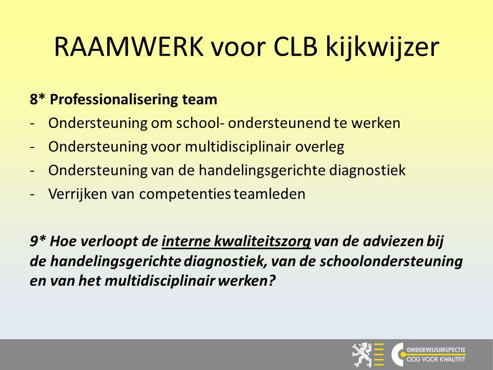 RAAMWERK voor CLB kijkwijzer 8* Professionalisering team -Ondersteuning om school- ondersteunend te werken -Ondersteuning voor multidisciplinair overleg -Ondersteuning van de handelingsgerichte diagnostiek -Verrijken van competenties teamleden 9* Hoe verloopt de interne kwaliteitszorg van de adviezen bij de handelingsgerichte diagnostiek, van de schoolondersteuning en van het multidisciplinair werken?