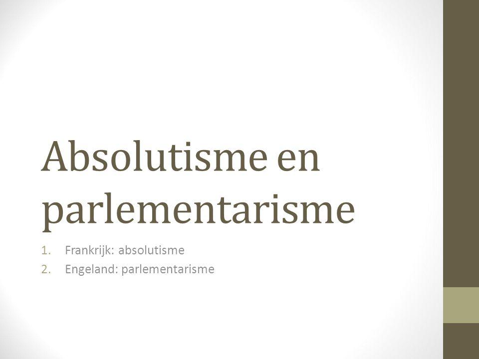 Absolutisme en parlementarisme 1.Frankrijk: absolutisme 2.Engeland: parlementarisme