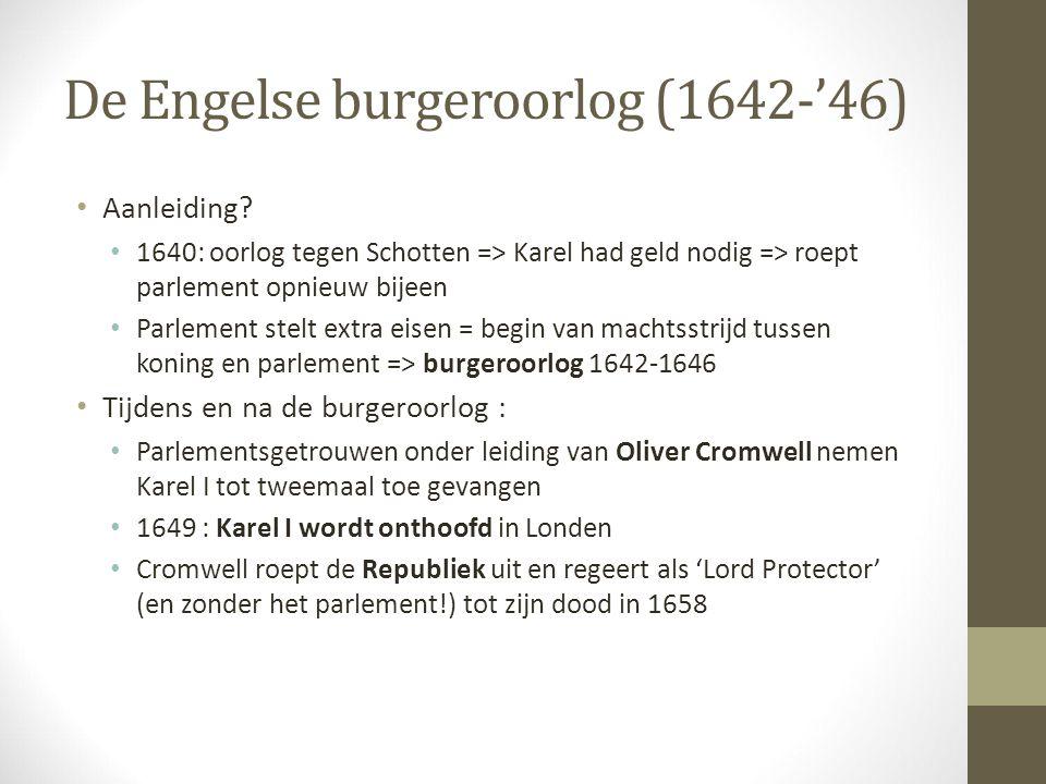 De Engelse burgeroorlog (1642-'46) Aanleiding? 1640: oorlog tegen Schotten => Karel had geld nodig => roept parlement opnieuw bijeen Parlement stelt e