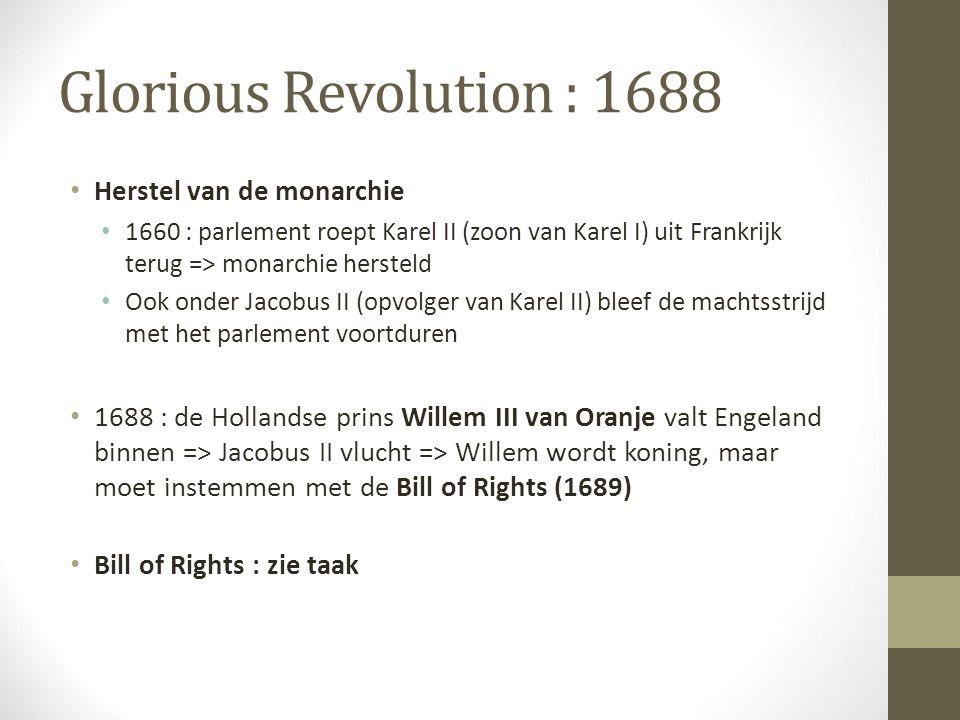 Glorious Revolution : 1688 Herstel van de monarchie 1660 : parlement roept Karel II (zoon van Karel I) uit Frankrijk terug => monarchie hersteld Ook o