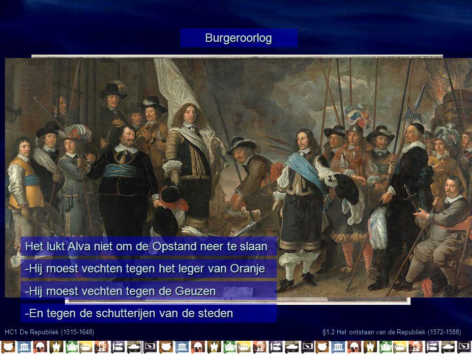 HC1 De Republiek (1515-1648) §1.2 Het ontstaan van de Republiek (1572-1588) Burgeroorlog Het lukt Alva niet om de Opstand neer te slaan -Hij moest vechten tegen het leger van Oranje -Hij moest vechten tegen de Geuzen -En tegen de schutterijen van de steden