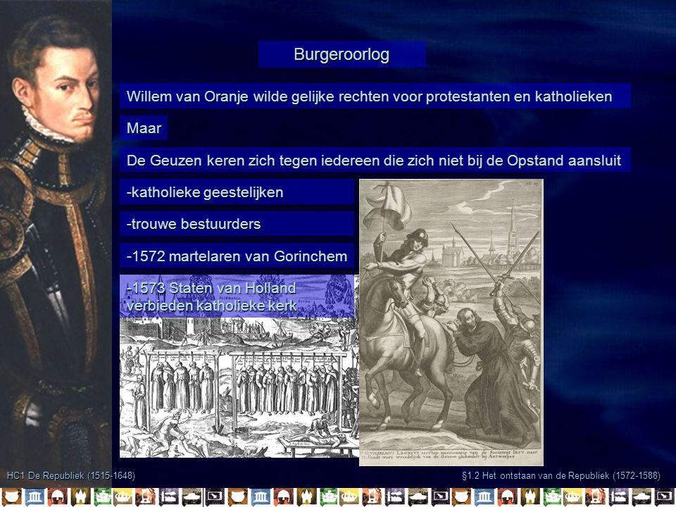 -1572 martelaren van Gorinchem -katholieke geestelijken -trouwe bestuurders §1.2 Het ontstaan van de Republiek (1572-1588) Burgeroorlog HC1 De Republiek (1515-1648) Willem van Oranje wilde gelijke rechten voor protestanten en katholieken Maar De Geuzen keren zich tegen iedereen die zich niet bij de Opstand aansluit -1573 Staten van Holland verbieden katholieke kerk