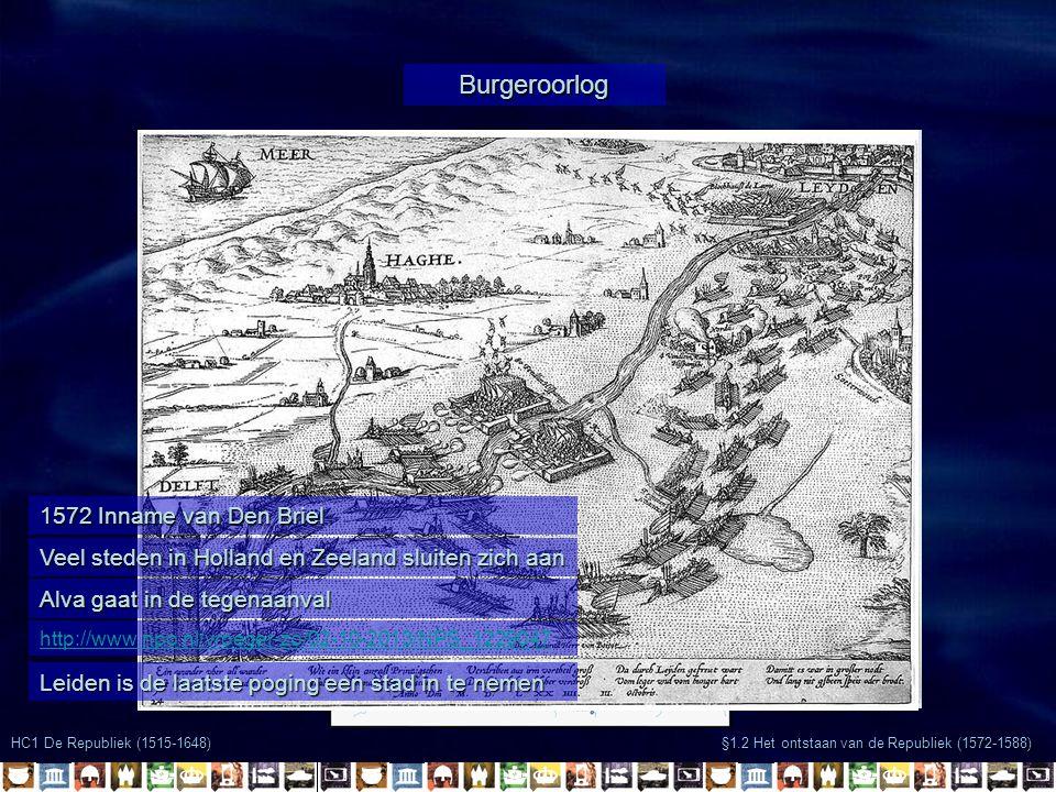 HC1 De Republiek (1515-1648) §1.2 Het ontstaan van de Republiek (1572-1588) Burgeroorlog 1572 Inname van Den Briel Veel steden in Holland en Zeeland sluiten zich aan Alva gaat in de tegenaanval http://www.npo.nl/vroeger-zo/02-10-2013/NPS_1229047 Leiden is de laatste poging een stad in te nemen