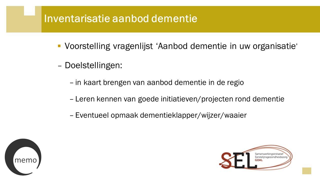 Inventarisatie aanbod dementie  Voorstelling vragenlijst 'Aanbod dementie in uw organisatie ' – Doelstellingen: –in kaart brengen van aanbod dementie in de regio –Leren kennen van goede initiatieven/projecten rond dementie –Eventueel opmaak dementieklapper/wijzer/waaier