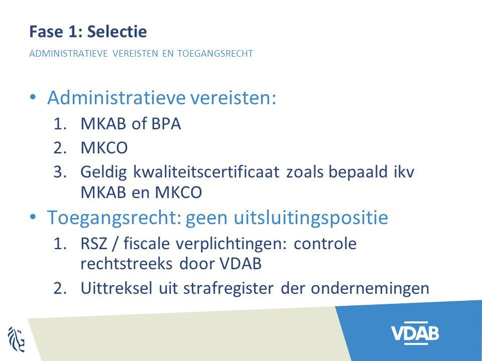 Fase 1: Selectie Administratieve vereisten: 1.MKAB of BPA 2.MKCO 3.Geldig kwaliteitscertificaat zoals bepaald ikv MKAB en MKCO Toegangsrecht: geen uitsluitingspositie 1.RSZ / fiscale verplichtingen: controle rechtstreeks door VDAB 2.Uittreksel uit strafregister der ondernemingen ADMINISTRATIEVE VEREISTEN EN TOEGANGSRECHT