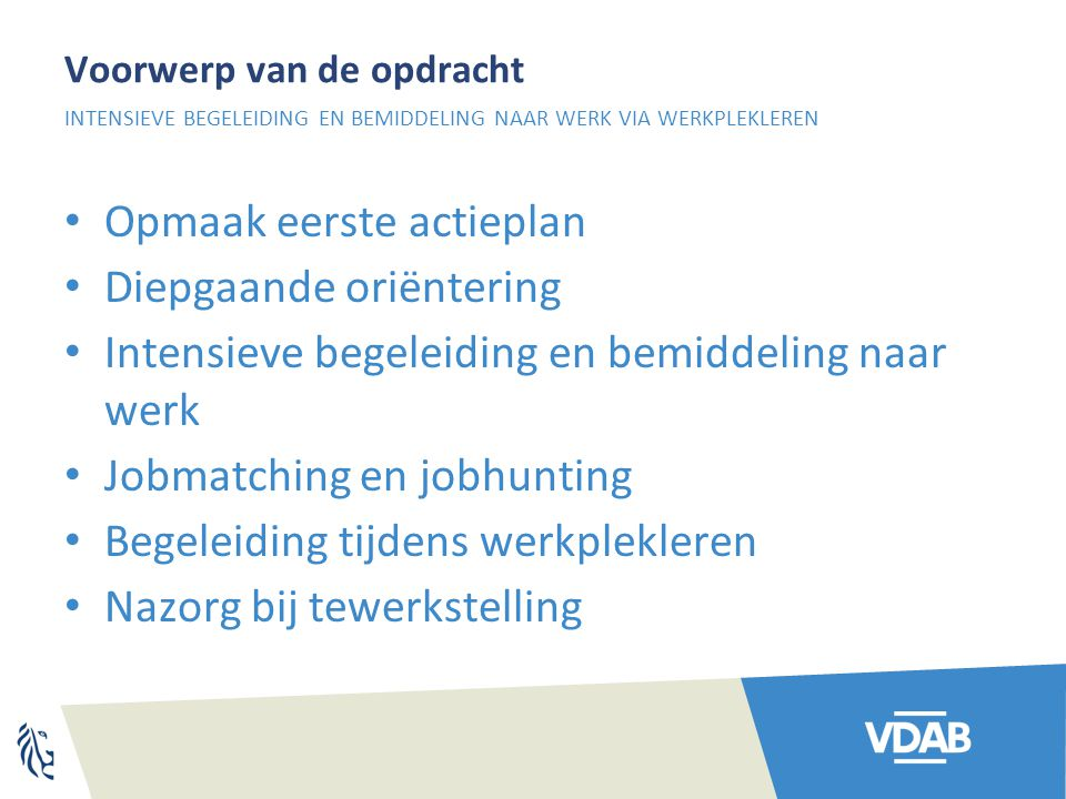 Voorwerp van de opdracht Opmaak eerste actieplan Diepgaande oriëntering Intensieve begeleiding en bemiddeling naar werk Jobmatching en jobhunting Bege