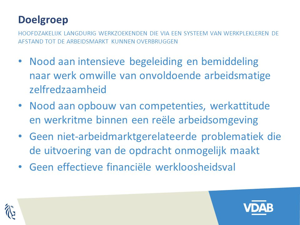 Doelgroep Nood aan intensieve begeleiding en bemiddeling naar werk omwille van onvoldoende arbeidsmatige zelfredzaamheid Nood aan opbouw van competent