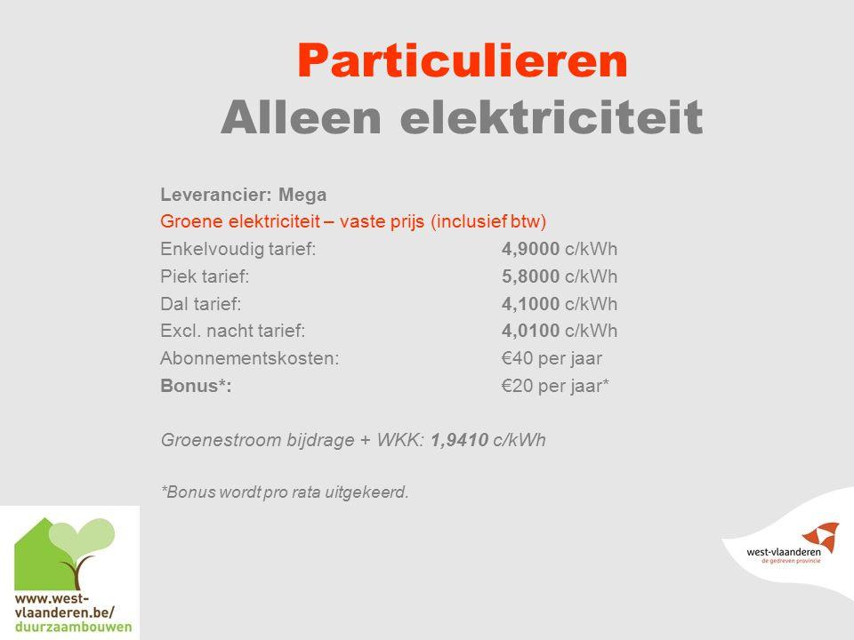 Particulieren Alleen elektriciteit Leverancier: Mega Groene elektriciteit – vaste prijs (inclusief btw) Enkelvoudig tarief: 4,9000 c/kWh Piek tarief:5,8000 c/kWh Dal tarief:4,1000 c/kWh Excl.