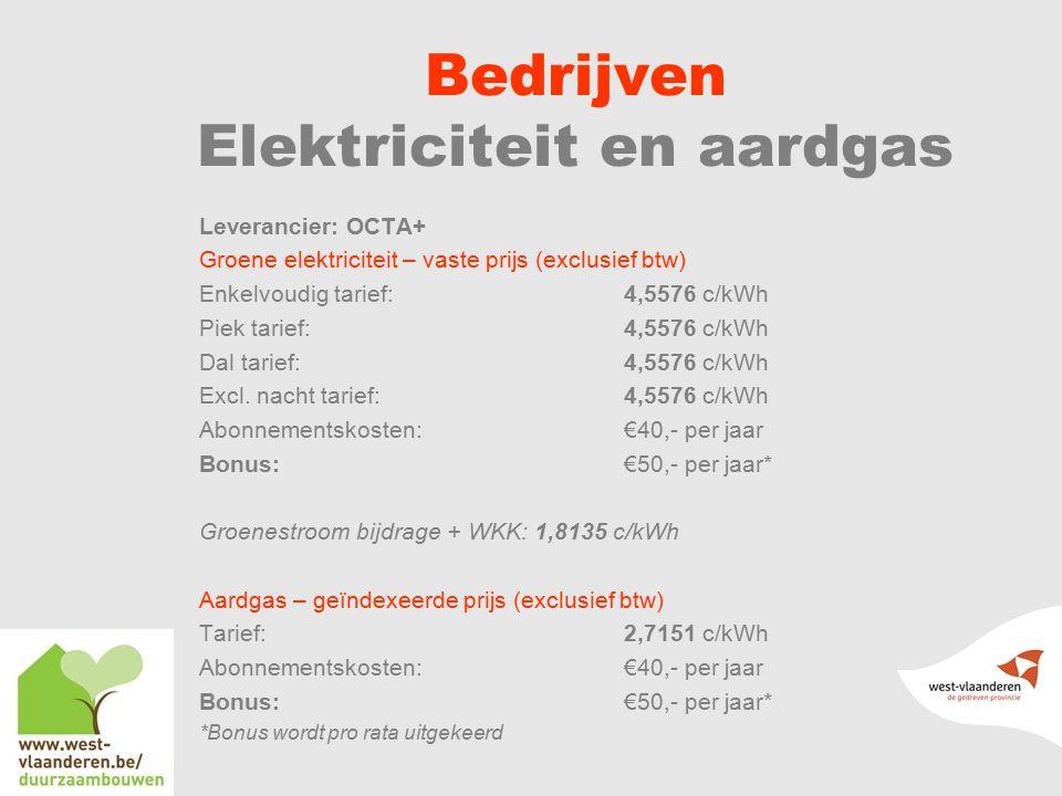 Bedrijven Elektriciteit en aardgas Leverancier: OCTA+ Groene elektriciteit – vaste prijs (exclusief btw) Enkelvoudig tarief: 4,5576 c/kWh Piek tarief:4,5576 c/kWh Dal tarief:4,5576 c/kWh Excl.