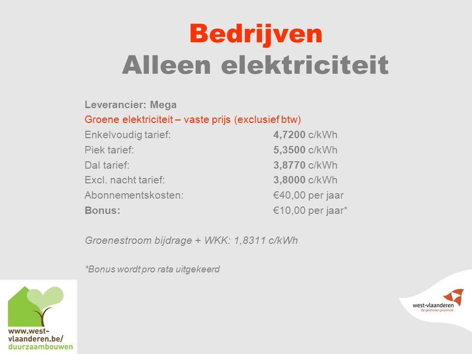 Bedrijven Alleen elektriciteit Leverancier: Mega Groene elektriciteit – vaste prijs (exclusief btw) Enkelvoudig tarief: 4,7200 c/kWh Piek tarief:5,3500 c/kWh Dal tarief:3,8770 c/kWh Excl.