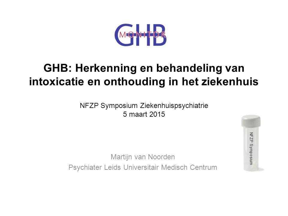GHB: Herkenning en behandeling van intoxicatie en onthouding in het ziekenhuis NFZP Symposium Ziekenhuispsychiatrie 5 maart 2015 Martijn van Noorden P