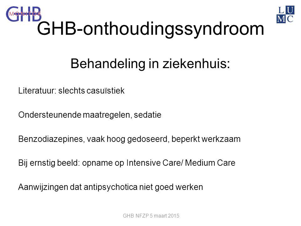 GHB-onthoudingssyndroom Behandeling in ziekenhuis: Literatuur: slechts casuïstiek Ondersteunende maatregelen, sedatie Benzodiazepines, vaak hoog gedos