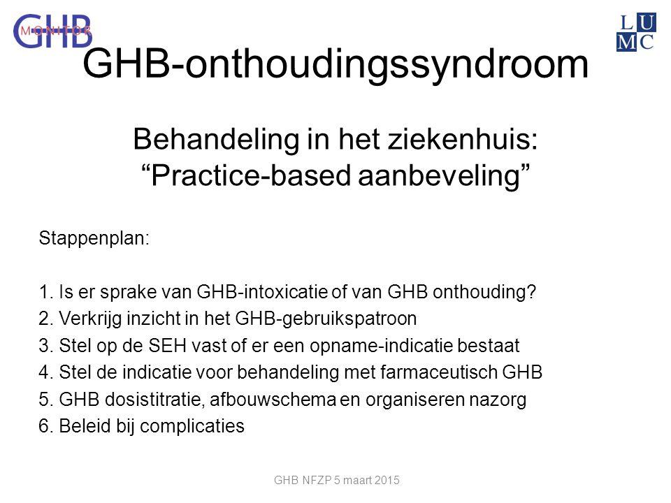 """Behandeling in het ziekenhuis: """"Practice-based aanbeveling"""" Stappenplan: 1. Is er sprake van GHB-intoxicatie of van GHB onthouding? 2. Verkrijg inzich"""
