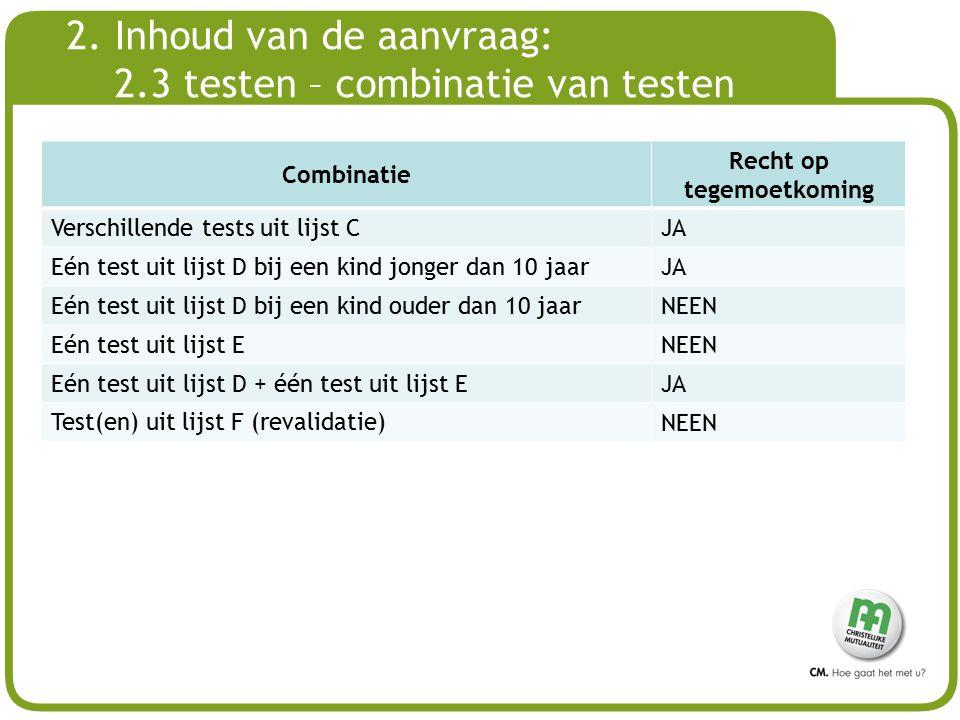 # 2. Inhoud van de aanvraag: 2.3 testen – combinatie van testen Combinatie Recht op tegemoetkoming Verschillende tests uit lijst C JA Eén test uit lij