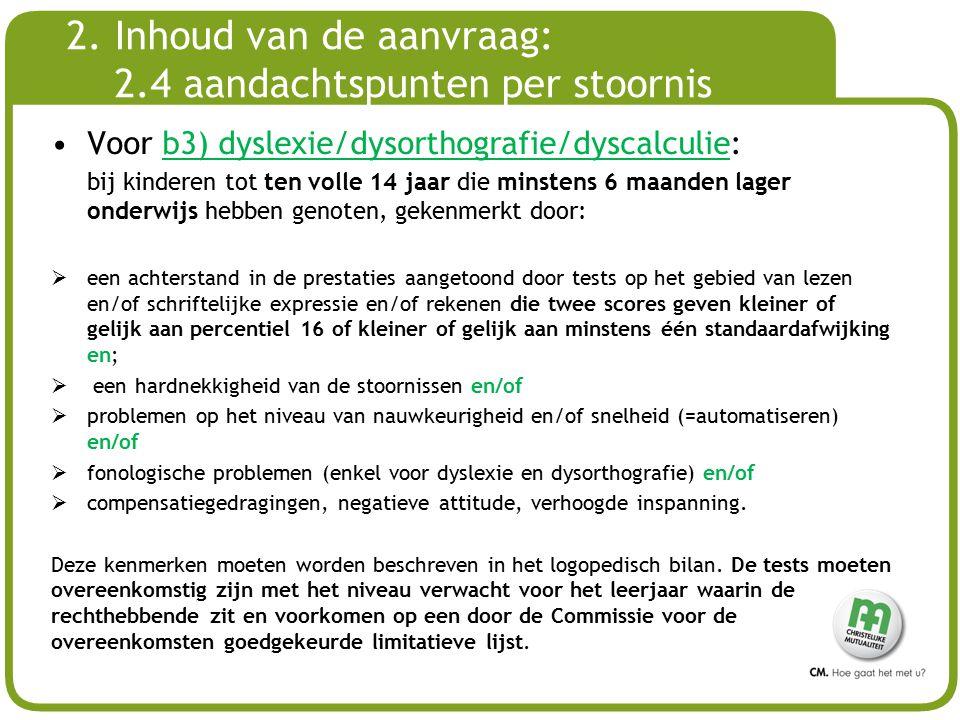 # 2. Inhoud van de aanvraag: 2.4 aandachtspunten per stoornis Voor b3) dyslexie/dysorthografie/dyscalculie: bij kinderen tot ten volle 14 jaar die min